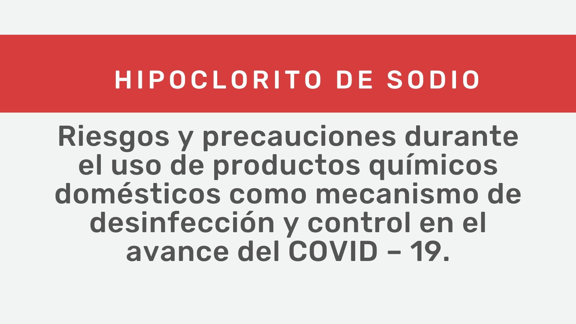 Hipoclorito de Sodio: riesgos y precauciones durante el uso de productos químicos domésticos como mecanismo de desinfección y control en el avance del COVID – 19.